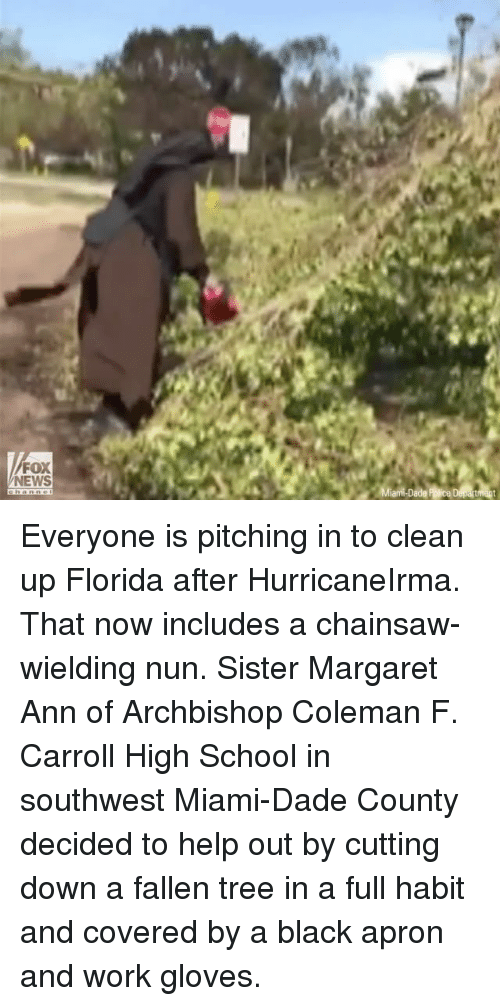 Habited: FOX  NEWS Everyone is pitching in to clean up Florida after HurricaneIrma. That now includes a chainsaw-wielding nun. Sister Margaret Ann of Archbishop Coleman F. Carroll High School in southwest Miami-Dade County decided to help out by cutting down a fallen tree in a full habit and covered by a black apron and work gloves.