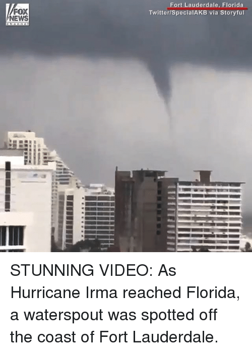 Memes, News, and Twitter: FOX  NEWS  Fort Lauderdale, Florida  Twitter/SpecialAKB via Storyful STUNNING VIDEO: As Hurricane Irma reached Florida, a waterspout was spotted off the coast of Fort Lauderdale.