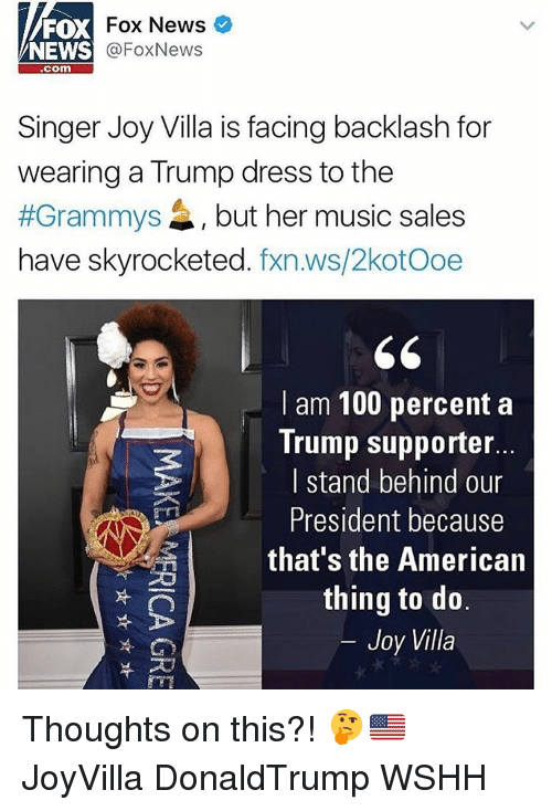 Trump Support: Fox News  FOX  @Fox News  NEWS  Com  Singer Joy Villa is facing backlash for  wearing a Trump dress to the  #Grammys 4, but her music sales  have skyrocketed  fxn.ws/2kotooe  I am 100 percent a  Trump supporter.  I stand behind our  President because  that's the American  thing to do  Joy Villa Thoughts on this?! 🤔🇺🇸 JoyVilla DonaldTrump WSHH