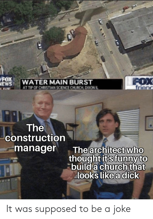 Construction: FOX  NEWS  FOX  friend  WATER MAIN BURST  AT TIP OF CHRISTIAN SCIENCE CHURCH, DIXON IL  The  construction  manager  The architect who  thought it's funny to  build a church that  looks like a dick It was supposed to be a joke