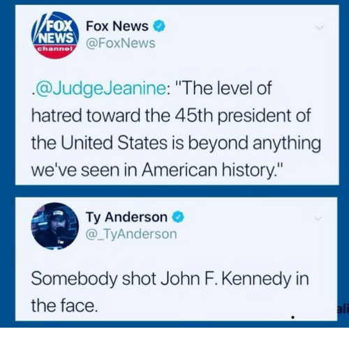 """News Fox: FOX  NEWS  Fox News  @FoxNews  channe  @JudgeJeanine: """"The level of  hatred toward the 45th president of  the United States is beyond anything  we've seen in American history:""""  Ty Anderson  @_TyAnderson  Somebody shot John F. Kennedy in  the face  ali"""