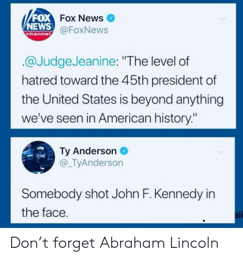 """News Fox: FOX  NEWS  Fox News  @FoxNews  channe  @JudgeJeanine: """"The level of  hatred toward the 45th president of  the United States is beyond anything  we've seen in American history:""""  Ty Anderson  @_TyAnderson  Somebody shot John F. Kennedy in  the face  ali Don't forget Abraham Lincoln"""
