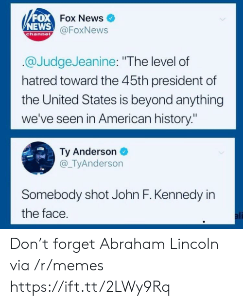 """News Fox: FOX  NEWS  Fox News  @FoxNews  channe  @JudgeJeanine: """"The level of  hatred toward the 45th president of  the United States is beyond anything  we've seen in American history:""""  Ty Anderson  @_TyAnderson  Somebody shot John F. Kennedy in  the face  ali Don't forget Abraham Lincoln via /r/memes https://ift.tt/2LWy9Rq"""