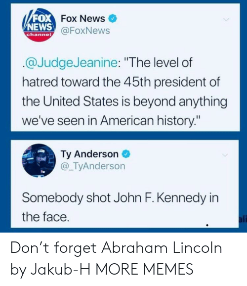 """News Fox: FOX  NEWS  Fox News  @FoxNews  channe  @JudgeJeanine: """"The level of  hatred toward the 45th president of  the United States is beyond anything  we've seen in American history:""""  Ty Anderson  @_TyAnderson  Somebody shot John F. Kennedy in  the face  ali Don't forget Abraham Lincoln by Jakub-H MORE MEMES"""