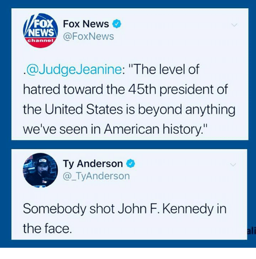 """News Fox: FOX  NEWS  Fox News  @FoxNews  channel  @JudgeJeanine: """"The level of  hatred toward the 45th president of  the United States is beyond anything  we've seen in American history""""  Ty Anderson  @_TyAnderson  Te  Somebody shot John F. Kennedy in  the face.  ali"""