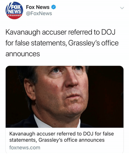 News Fox: FOX  NEWS  Fox News  @FoxNews  channel  Kavanaugh accuser referred to DOJ  for false statements, Grassley's office  announces  Kavanaugh accuser referred to DOJ for false  statements, Grassley's office announces  foxnews.com