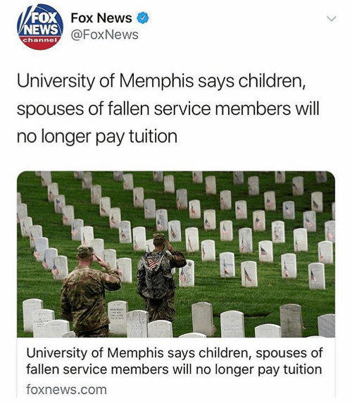News Fox: FOX  NEWS  Fox News  @FoxNews  channel  University of Memphis says children,  spouses of fallen service members will  no longer pay tuition  University of Memphis says children, spouses of  fallen service members will no longer pay tuition  foxnews.com