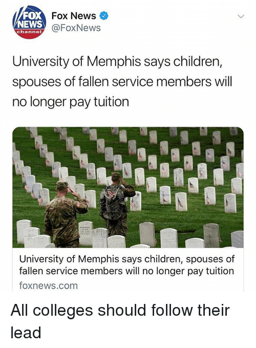 News Fox: FOX  NEWS  Fox News  @FoxNews  channel  University of Memphis says children,  spouses of fallen service members will  no longer pay tuition  University of Memphis says children, spouses of  fallen service members will no longer pay tuition  foxnews.com All colleges should follow their lead