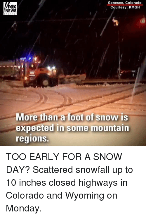 Memes, News, and Colorado: FOX  NEWS  Genesee, Colorado  Courtesy: KMGH  More than a foot of snow is  expected in some mountain  regions. TOO EARLY FOR A SNOW DAY? Scattered snowfall up to 10 inches closed highways in Colorado and Wyoming on Monday.