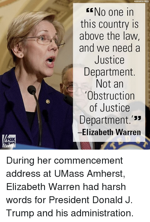 """Elizabeth Warren, Memes, and News: FOX  NEWS  GENo one in  this country is  above the law,  and we need a  Justice  Department.  Not an  """"Obstruction  of Justice  Department  33  Elizabeth Warren During her commencement address at UMass Amherst, Elizabeth Warren had harsh words for President Donald J. Trump and his administration."""
