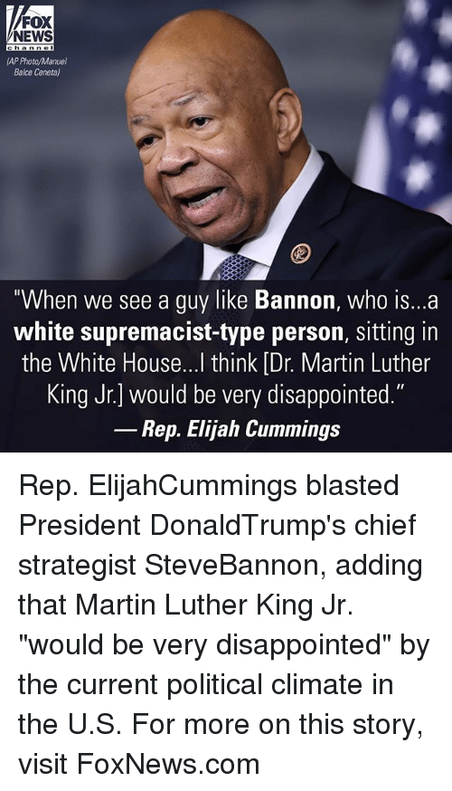 "Idr: FOX  NEWS  IAPPhoto/Manuel  Balice Ceneta)  When we see a guy like Bannon, who is...a  white supremacist-type person, sitting in  the White House...I think IDr. Martin Luther  King Jr.] would be very disappointed.""  Rep. Elijah Cummings Rep. ElijahCummings blasted President DonaldTrump's chief strategist SteveBannon, adding that Martin Luther King Jr. ""would be very disappointed"" by the current political climate in the U.S. For more on this story, visit FoxNews.com"