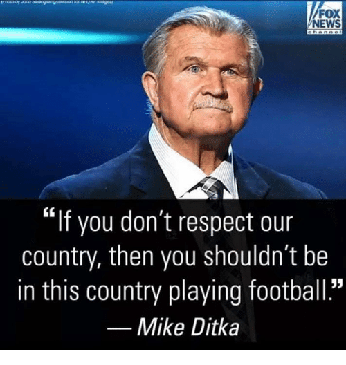 "Football, Memes, and Mike Ditka: FOX  NEWS  ""if you don't respect our  country, then you shouldn't be  in this country playing football.""  Mike Ditka"