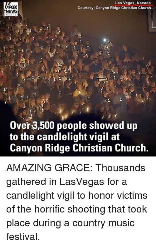 vigil: FOX  NEWS  Las Vegas, Nevada  Courtesy: Canyon Ridge Christian Church  Over 3,500 people showed up  to the candlelight vigil at  Canyon Ridge Christian Church. AMAZING GRACE: Thousands gathered in LasVegas for a candlelight vigil to honor victims of the horrific shooting that took place during a country music festival.