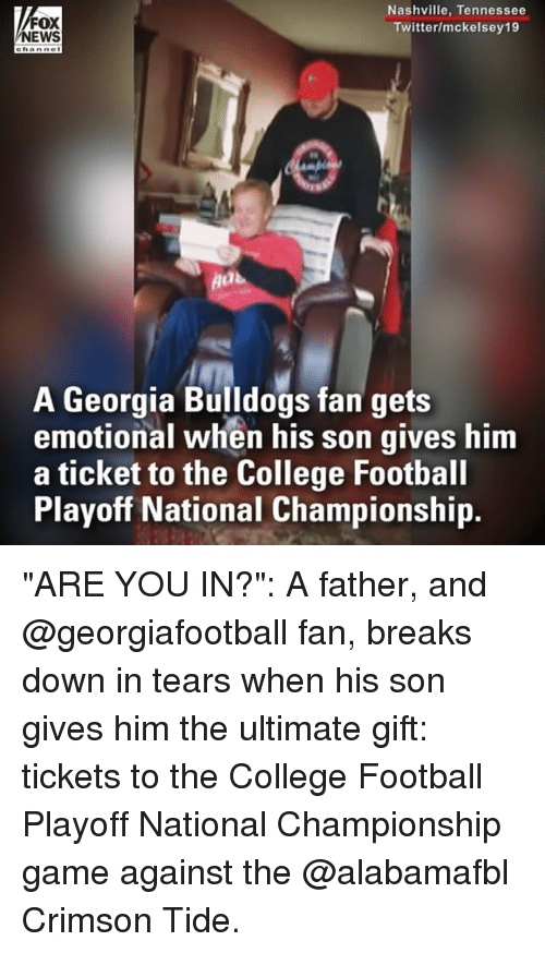 "College football: FOX  NEWS  Nashville, Tennessee  Twitter/mckelsey19  A Georgia Bulldogs fan gets  emotional when his son gives him  a ticket to the College Football  Playoff National Championship. ""ARE YOU IN?"": A father, and @georgiafootball fan, breaks down in tears when his son gives him the ultimate gift: tickets to the College Football Playoff National Championship game against the @alabamafbl Crimson Tide."