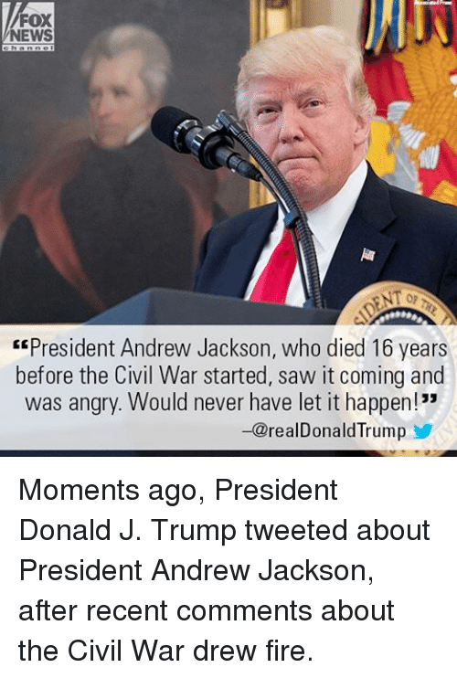 "Andrew Jackson: FOX  NEWS  ""President Andrew Jackson, who died 16 years  before the Civil War started, saw it coming and  was angry. Would never have let it happen!""  -@realDonald Trump Moments ago, President Donald J. Trump tweeted about President Andrew Jackson, after recent comments about the Civil War drew fire."
