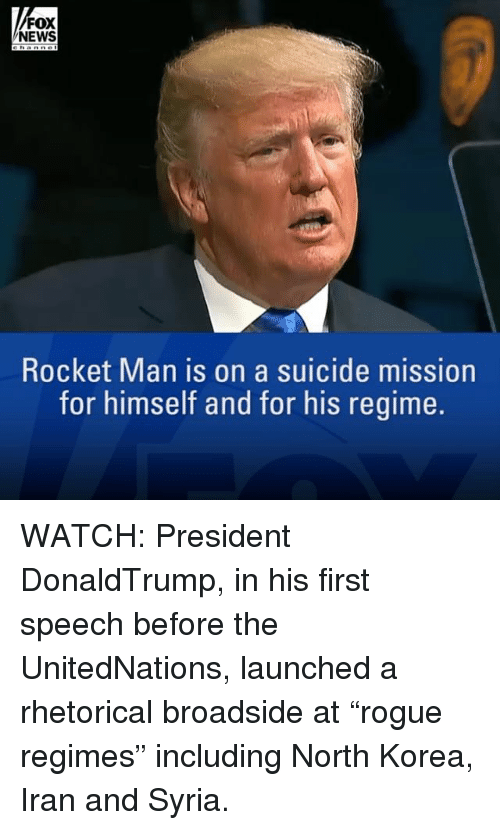 """Memes, News, and North Korea: FOX  NEWS  Rocket Man is on a suicide mission  for himself and for his regime. WATCH: President DonaldTrump, in his first speech before the UnitedNations, launched a rhetorical broadside at """"rogue regimes"""" including North Korea, Iran and Syria."""