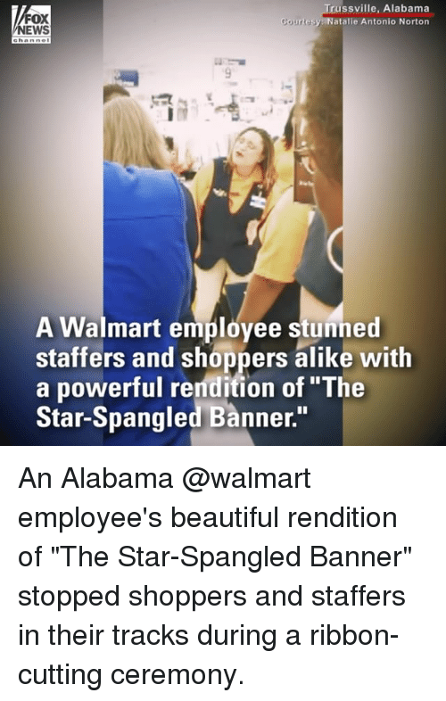 "Beautiful, Memes, and News: FOX  NEWS  russville, Alabama  atalie Antonio Norton  A Walmart employee stunned  staffers and shoppers alike with  a powerful rendition of ""The  Star-Spangled Banner."" An Alabama @walmart employee's beautiful rendition of ""The Star-Spangled Banner"" stopped shoppers and staffers in their tracks during a ribbon-cutting ceremony."