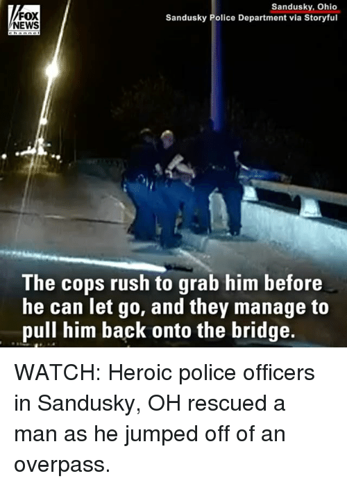 Tets: FOX  NEWS  Sandusky, Ohio  Sandusky Police Department via Storyful  The cops rush to grab him before  he can Tet qo, and they manage to  pull him back onto the bridge. WATCH: Heroic police officers in Sandusky, OH rescued a man as he jumped off of an overpass.