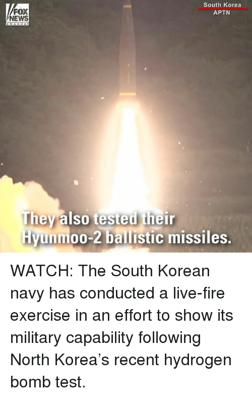 Fire, Memes, and News: FOX  NEWS  South Korea  APTN  They also tested their  Hyunmoo-2 ballistic missiles. WATCH: The South Korean navy has conducted a live-fire exercise in an effort to show its military capability following North Korea's recent hydrogen bomb test.
