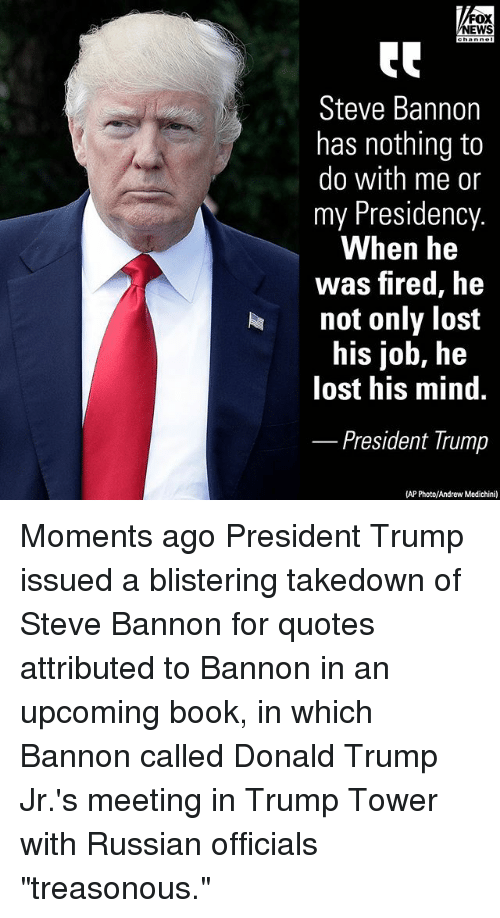 """Donald Trump, Memes, and News: FOX  NEWS  Steve Bannon  has nothing to  do with me or  my Presidency.  When he  was fired, he  not only lost  his job, he  lost his mind.  President Trump  (AP Photo/Andrew Medichini) Moments ago President Trump issued a blistering takedown of Steve Bannon for quotes attributed to Bannon in an upcoming book, in which Bannon called Donald Trump Jr.'s meeting in Trump Tower with Russian officials """"treasonous."""""""