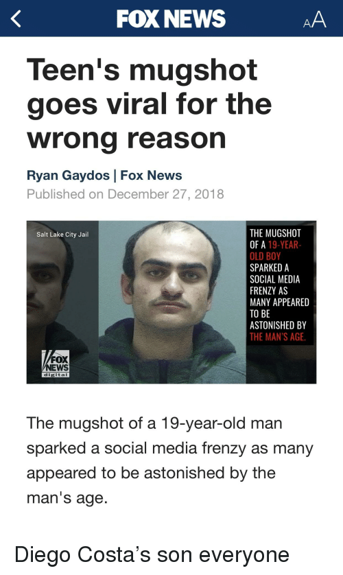 Diego Costa, Jail, and News: FOX NEWS  Teen's mugshot  goes viral for the  wrong reaso  Ryan Gaydos Fox News  Published on December 27, 2018  THE MUGSHOT  OF A 19-YEAR-  OLD BOY  SPARKED A  SOCIAL MEDIA  FRENZY AS  MANY APPEARED  TO BE  ASTONISHED BY  THE MAN'S AGE.  Salt Lake City Jail  FOX  NEWS  digital  The mugshot of a 19-year-old man  sparked a social media frenzy as many  appeared to be astonished by the  man'S age