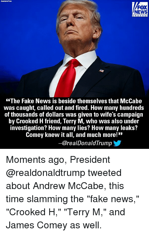 "Fake, Memes, and News: /FOX  NEWS  The Fake News is beside themselves that McCabe  was caught, called out and fired. How many hundreds  of thousands of dollars was given to wife's campaign  by Crooked H friend, Terry M, who was also under  investigation? How many lies? How many leaks?  Comey knew it all, and much more!  ー@re al DonaldTrump Moments ago, President @realdonaldtrump tweeted about Andrew McCabe, this time slamming the ""fake news,"" ""Crooked H,"" ""Terry M,"" and James Comey as well."