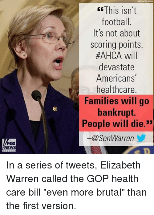 """Elizabeth Warren, Football, and Memes: FOX  NEWS  This isn't  football.  It's not about  Scoring points.  #AHCA will  devastate  Americans  healthcare.  Families will go  bankrupt.  People will die  -@SenWarren In a series of tweets, Elizabeth Warren called the GOP health care bill """"even more brutal"""" than the first version."""