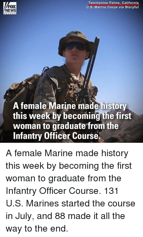 Memes, News, and California: FOX  NEWS  Twentynine Palms, California  U.S. Marine Corps via Storyful  A female Marine made history  this week by becoming the first  woman to graduate from the  Infantry Officer Course. A female Marine made history this week by becoming the first woman to graduate from the Infantry Officer Course. 131 U.S. Marines started the course in July, and 88 made it all the way to the end.