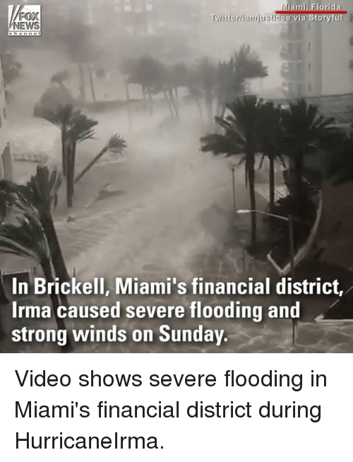 Stronge: FOX  NEWS  Twitterliamjusticee via Storyful  In Brickell, Miami's financial district,  Irma caused severe flooding and  strong winds on Sunday Video shows severe flooding in Miami's financial district during HurricaneIrma.