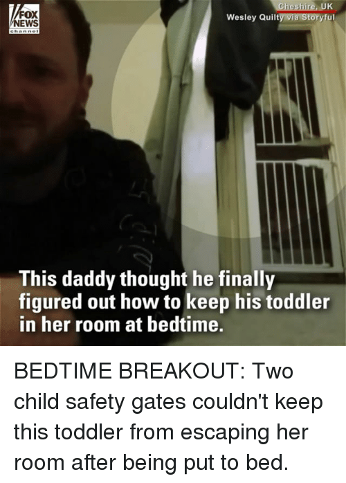 breakout: FOX  NEWS  UK  Wesley Quilty via Storyful  This daddy thought he finally  figured out how to keep his toddler  in her room at bedtime. BEDTIME BREAKOUT: Two child safety gates couldn't keep this toddler from escaping her room after being put to bed.