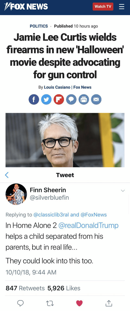 Finn: FOX NEWS  Watch TV  POLITICS Published 10 hours ago  Jamie Lee Curtis wields  firearms in new Halloween  movie despite advocating  for gun control  By Louis Casiano | Fox News   Tweet  Finn Sheerin  @silverbluefin  Replying to @classiclib3ral and @FoxNews  In Home Alone 2 @realDonald Trump  helps a child separated from his  parents, but in real life  Ihey could look into this too  10/10/18, 9:44 AM  847 Retweets 5,926 Likes