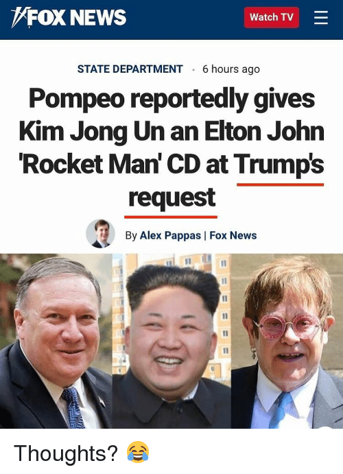 Kim Jong-Un, Memes, and News: FOX NEWS  Watch TV =  STATE DEPARTMENT 6 hours ago  Pompeo reportedly gives  Kim Jong Un an Elton John  Rocket Man' CD at Trumps  request  By Alex Pappas | Fox News Thoughts? 😂