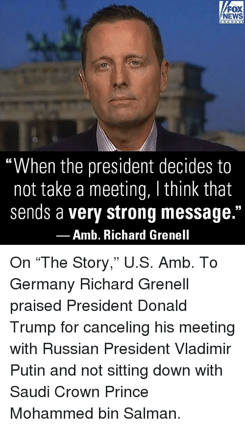 "Donald Trump, Memes, and News: FOX  NEWS  ""When the president decides to  not take a meeting, I think that  sends a very strong message.""  Amb. Richard Grenell On ""The Story,"" U.S. Amb. To Germany Richard Grenell praised President Donald Trump for canceling his meeting with Russian President Vladimir Putin and not sitting down with Saudi Crown Prince Mohammed bin Salman."