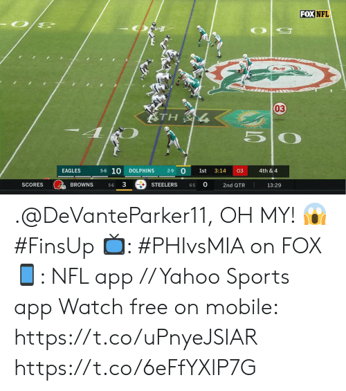 Dolphins: FOX NFL  03  ATH  5-6 10  0  EAGLES  DOLPHINS  2-9  1st  3:14  03  4th & 4  3  0  BROWNS  SCORES  STEELERS  13:29  2nd QTR  5-6  6-5 .@DeVanteParker11, OH MY! 😱 #FinsUp  📺: #PHIvsMIA on FOX 📱: NFL app // Yahoo Sports app Watch free on mobile: https://t.co/uPnyeJSIAR https://t.co/6eFfYXlP7G
