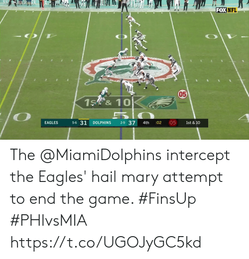 the eagles: FOX NFL  050  1S &10  5-6 31  2-9 37  05  EAGLES  DOLPHINS  :02  1st & 10  4th The @MiamiDolphins intercept the Eagles' hail mary attempt to end the game. #FinsUp #PHIvsMIA https://t.co/UGOJyGC5kd