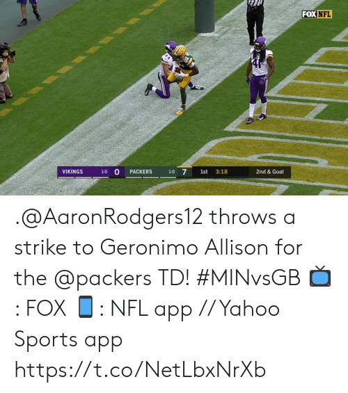 Allison: FOX NFL  1-0 0  1-0 7  VIKINGS  2nd & Goal  PACKERS  1st  3:18 .@AaronRodgers12 throws a strike to Geronimo Allison for the @packers TD! #MINvsGB  📺: FOX 📱: NFL app // Yahoo Sports app https://t.co/NetLbxNrXb
