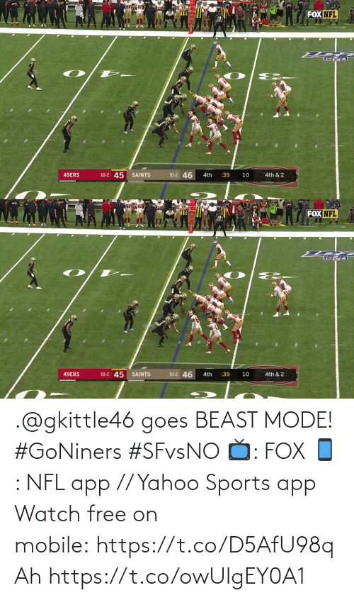 San Francisco 49ers, Memes, and Nfl: FOX NFL  10-2 45  10-2 46  49ERS  SAINTS  :39  4th  10  4th & 2   FOX NFL  10-2 46  10-2 45 SAINTS  49ERS  4th & 2  4th  :39  10 .@gkittle46 goes BEAST MODE! #GoNiners #SFvsNO  📺: FOX 📱: NFL app // Yahoo Sports app Watch free on mobile: https://t.co/D5AfU98qAh https://t.co/owUIgEY0A1