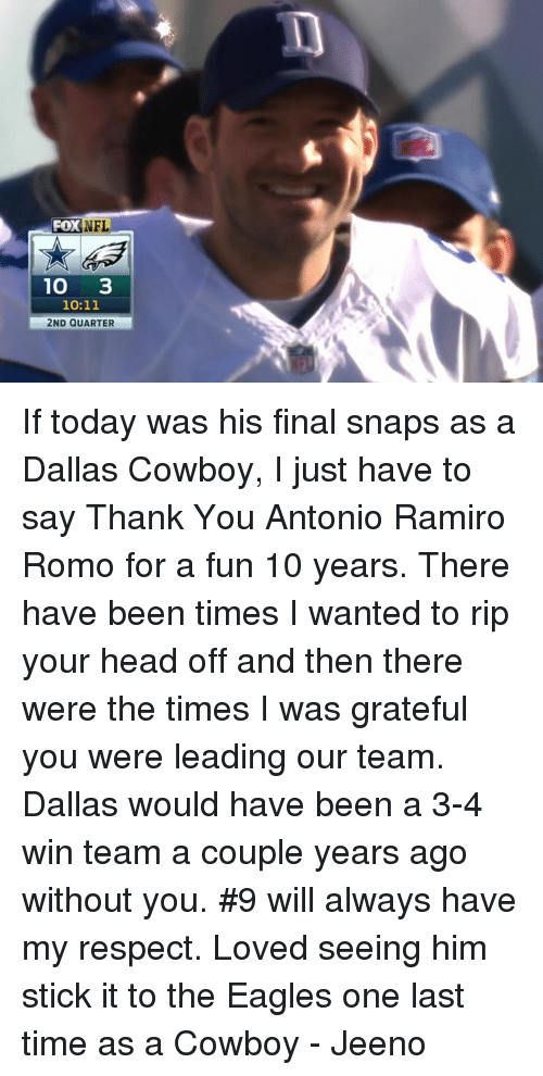 the eagle: Fox NFL  10  3  10:11  2ND QUARTER If today was his final snaps as a Dallas Cowboy, I just have to say Thank You Antonio Ramiro Romo for a fun 10 years.   There have been times I wanted to rip your head off and then there were the times I was grateful you were leading our team. Dallas would have been a 3-4 win team a couple years ago without you.   #9 will always have my respect. Loved seeing him stick it to the Eagles one last time as a Cowboy   - Jeeno