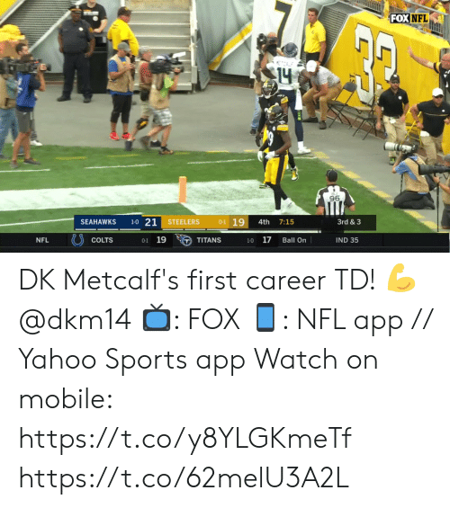 Indianapolis Colts, Memes, and Nfl: FOX NFL  14  BJ  96  1-0 21  0-1 19  STEELERS  3rd & 3  SEAHAWKS  4th  7:15  0-1 19  17  NFL  COLTS  IND 35  TITANS  Ball On  1-0 DK Metcalf's first career TD! 💪@dkm14   📺: FOX 📱: NFL app // Yahoo Sports app Watch on mobile: https://t.co/y8YLGKmeTf https://t.co/62melU3A2L