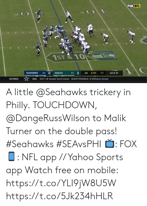 the double: FOX NFL  1ST& 10  0  5-5 3  05  SEAHAWKS  1st & 10  8-2  EAGLES  1st  6:05  OUT: LB Vander Esch (neck) QUESTIONABLE: G Williams (knee)  SCORES  DAL A little @Seahawks trickery in Philly.  TOUCHDOWN, @DangeRussWilson to Malik Turner on the double pass! #Seahawks #SEAvsPHI  📺: FOX 📱: NFL app // Yahoo Sports app Watch free on mobile: https://t.co/YLI9jW8U5W https://t.co/5Jk234hHLR