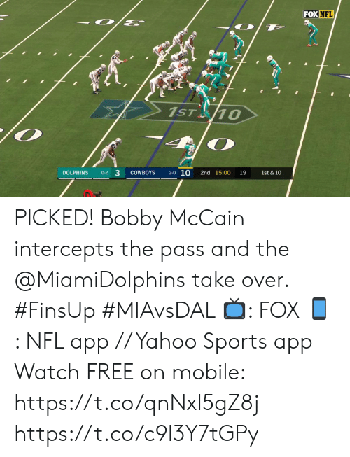 bobby: FOX NFL  1ST 10  2-0 10  DOLPHINS  0-2 3  COWBOYS  2nd 15:00  19  1st & 10 PICKED! Bobby McCain intercepts the pass and the @MiamiDolphins take over. #FinsUp #MIAvsDAL   📺: FOX 📱: NFL app // Yahoo Sports app Watch FREE on mobile: https://t.co/qnNxI5gZ8j https://t.co/c9l3Y7tGPy