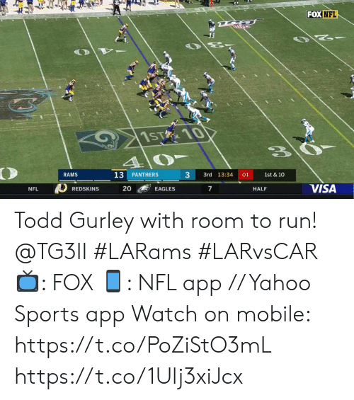Philadelphia Eagles, Memes, and Nfl: FOX NFL  1ST 10  4  RAMS  3  13  PANTHERS  3rd 13:34  01  1st & 10  VISA  20  7  EAGLES  HALF  NFL  REDSKINS Todd Gurley with room to run! @TG3II #LARams #LARvsCAR  📺: FOX 📱: NFL app // Yahoo Sports app  Watch on mobile: https://t.co/PoZiStO3mL https://t.co/1Ulj3xiJcx