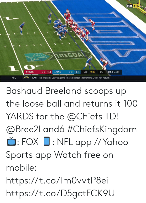 Returns: FOX NFL  1ST&GOAL  3-0 13  2-0-1 13  CHIEFS  LIONS  3rd  9:31  16  1st & Goal  NFL  LAC  DE Ingram: Leaves game in 1st quarter (hamstring), will not return Bashaud Breeland scoops up the loose ball and returns it 100 YARDS for the @Chiefs TD! @Bree2Land6 #ChiefsKingdom  ?: FOX ?: NFL app // Yahoo Sports app Watch free on mobile: https://t.co/lm0vvtP8ei https://t.co/D5gctECK9U