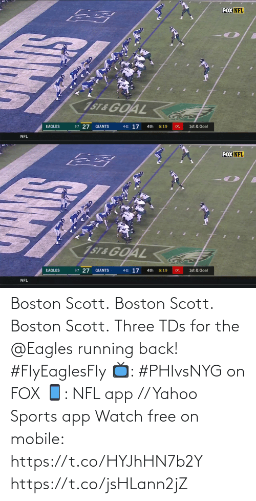 Philadelphia Eagles: FOX NFL  1ST&GOAL  4-11 17  8-7 27  EAGLES  GIANTS  4th  6:19  01  1st & Goal  NFL   FOX NFL  1ST&GOAL  4-11 17  8-7 27 GIANTS  6:19  EAGLES  4th  01  1st & Goal  NFL  5IN Boston Scott. Boston Scott. Boston Scott.  Three TDs for the @Eagles running back! #FlyEaglesFly  📺: #PHIvsNYG on FOX 📱: NFL app // Yahoo Sports app Watch free on mobile: https://t.co/HYJhHN7b2Y https://t.co/jsHLann2jZ