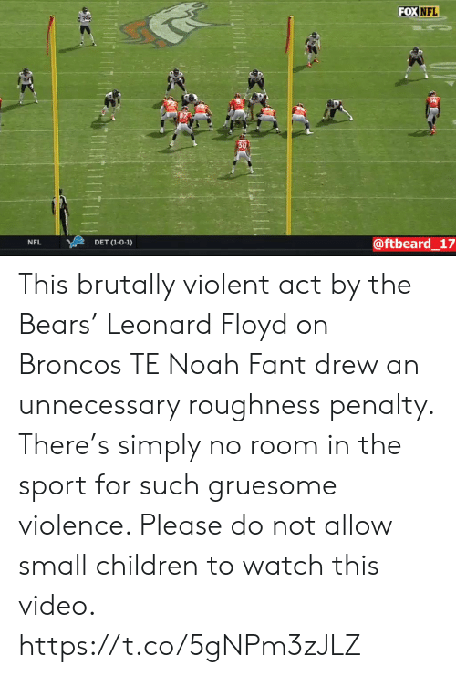 Children, Nfl, and Sports: FOX NFL  30  @ftbeard_17  NFL  DET (1-0-1) This brutally violent act by the Bears' Leonard Floyd on Broncos TE Noah Fant drew an unnecessary roughness penalty. There's simply no room in the sport for such gruesome violence. Please do not allow small children to watch this video. https://t.co/5gNPm3zJLZ