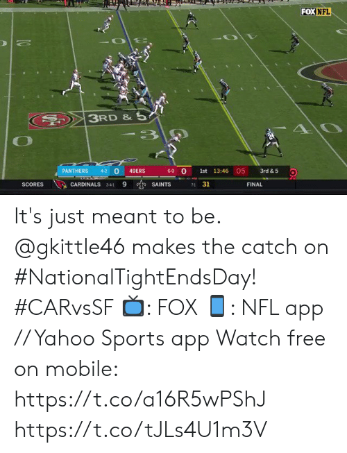 San Francisco 49ers, Memes, and Nfl: FOX NFL  3RD &5  AO  -3  05  0  6-0 O  PANTHERS  4-2  49ERS  1st 13:46  3rd & 5  9  s SAINTS  31  SCORES  CARDINALS  FINAL  341  71 It's just meant to be.  @gkittle46 makes the catch on #NationalTightEndsDay! #CARvsSF  📺: FOX 📱: NFL app // Yahoo Sports app Watch free on mobile: https://t.co/a16R5wPShJ https://t.co/tJLs4U1m3V