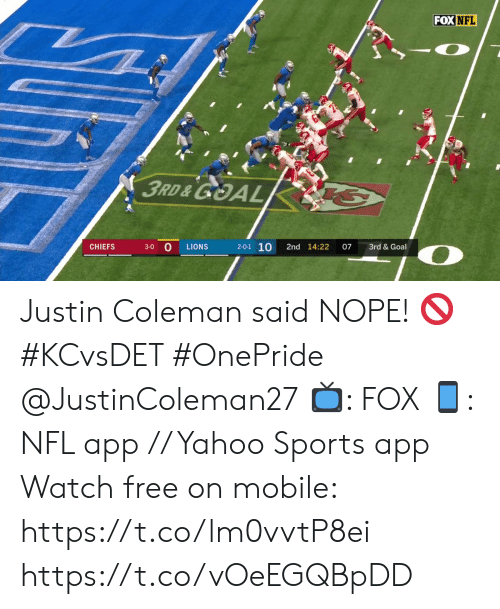 Memes, Nfl, and Sports: FOX NFL  3RD&GOAL  2-0-1 10  CHIEFS  3rd & Goal  LIONS  2nd 14:22  07  3-0  O Justin Coleman said NOPE! ? #KCvsDET #OnePride @JustinColeman27  ?: FOX ?: NFL app // Yahoo Sports app Watch free on mobile: https://t.co/lm0vvtP8ei https://t.co/vOeEGQBpDD
