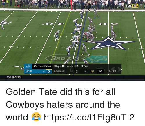 Golden Tate: FOX  NFL  3RD3  Current Drive Plays 8 Yards 32 3:58  LIONS  1-2 0 COWBOYS 1-2 3 1st :32 07 3rd & 3  FOX SPORTS Golden Tate did this for all Cowboys haters around the world 😂 https://t.co/l1Ftg8uTI2