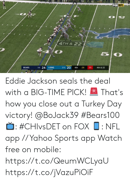 Memes, Nfl, and Sports: FOX NFL  4TH&22  50  5-6 24  3-7-1 20  4th & 22  BEARS  LIONS  4th  :36  05 Eddie Jackson seals the deal with a BIG-TIME PICK! 🚨   That's how you close out a Turkey Day victory! @BoJack39 #Bears100   📺: #CHIvsDET on FOX 📱: NFL app // Yahoo Sports app Watch free on mobile: https://t.co/QeumWCLyaU https://t.co/jVazuPiOiF