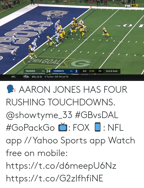 Dallas Cowboys, Memes, and Nfl: FOX NFL  69  has GOAL G  3-1 24  PACKERS  3:33  2nd & Goal  COWBOYS  3-1  3rd  09  K Tucker: GW 46-yd FG  BAL (3-2)  NFL 🗣 AARON JONES HAS FOUR RUSHING TOUCHDOWNS. @showtyme_33 #GBvsDAL #GoPackGo  📺: FOX 📱: NFL app // Yahoo Sports app Watch free on mobile: https://t.co/d6meepU6Nz https://t.co/G2zIfhfiNE